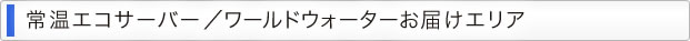 常温エコサーバー/ワールドウォーターお届けエリア